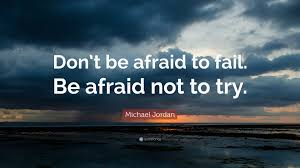 Don't be afraid to fail. Be afraid to try. Michael Jordan quote