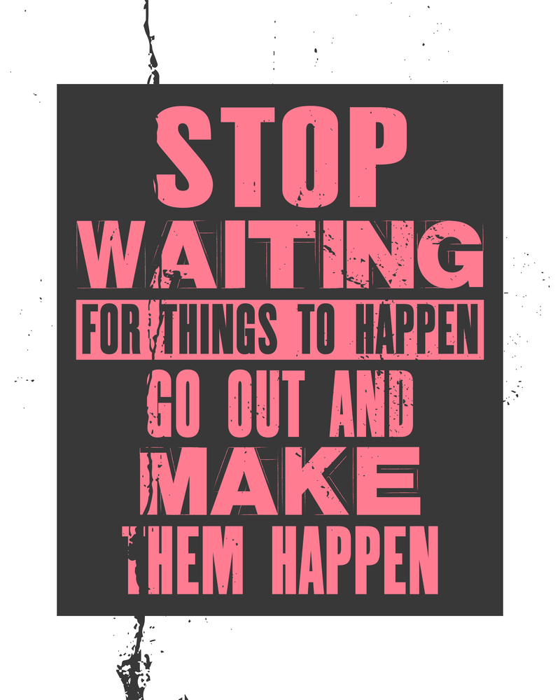 Stop waiting for things to happen and go make them happen